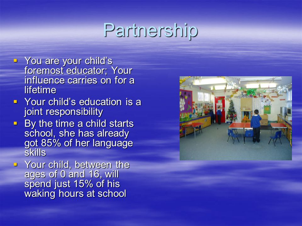 Partnership  You are your child's foremost educator; Your influence carries on for a lifetime  Your child's education is a joint responsibility  By the time a child starts school, she has already got 85% of her language skills  Your child, between the ages of 0 and 16, will spend just 15% of his waking hours at school