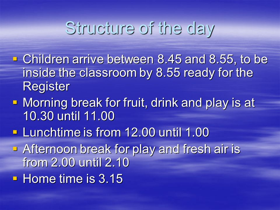 Structure of the day  Children arrive between 8.45 and 8.55, to be inside the classroom by 8.55 ready for the Register  Morning break for fruit, drink and play is at 10.30 until 11.00  Lunchtime is from 12.00 until 1.00  Afternoon break for play and fresh air is from 2.00 until 2.10  Home time is 3.15