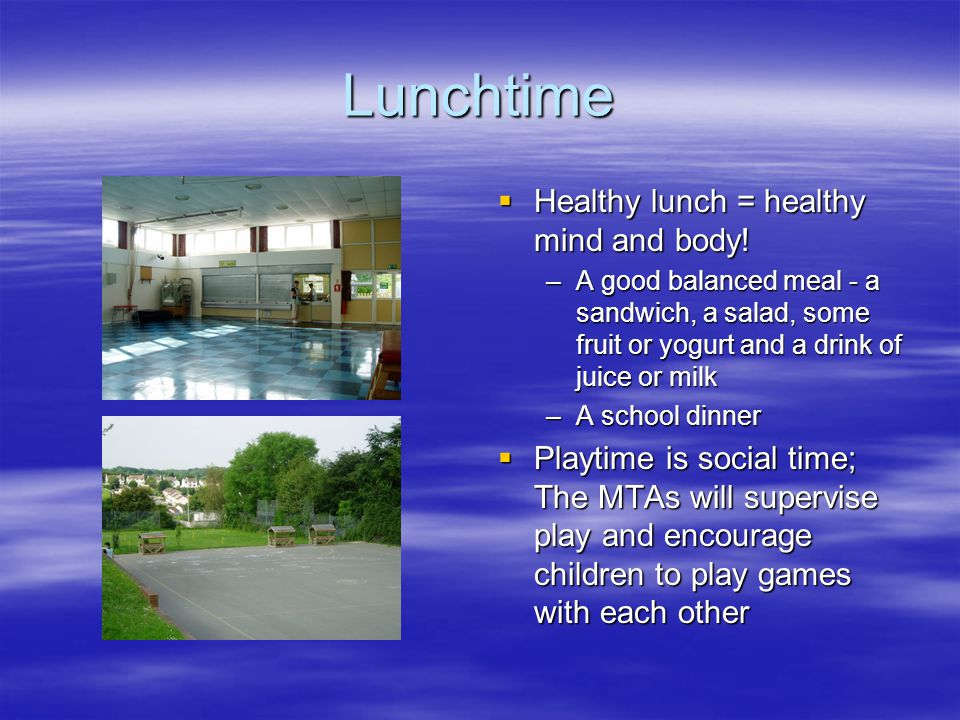 Lunchtime  Healthy lunch = healthy mind and body! –A good balanced meal - a sandwich, a salad, some fruit or yogurt and a drink of juice or milk –A s