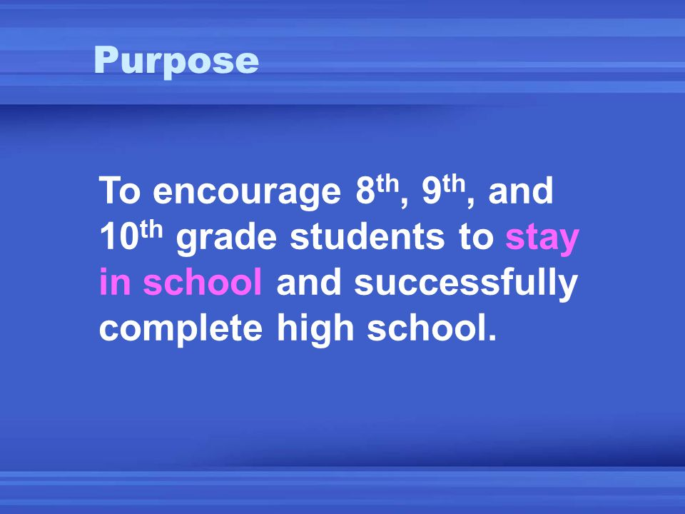 Purpose To encourage 8 th, 9 th, and 10 th grade students to stay in school and successfully complete high school.