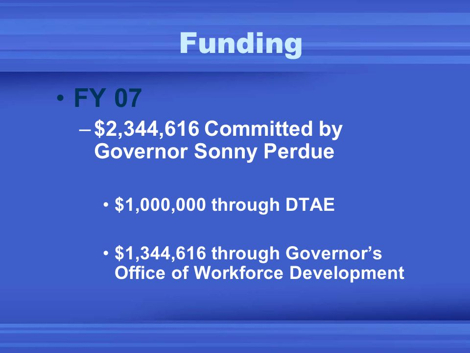 Funding FY 07 –$2,344,616 Committed by Governor Sonny Perdue $1,000,000 through DTAE $1,344,616 through Governor's Office of Workforce Development