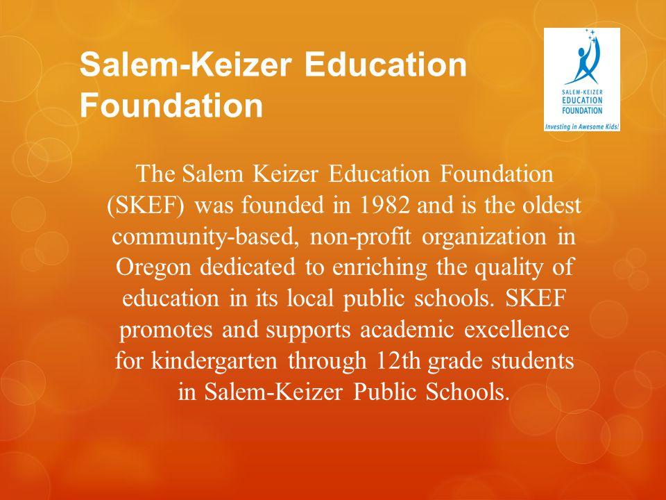 Salem-Keizer Education Foundation The Salem Keizer Education Foundation (SKEF) was founded in 1982 and is the oldest community-based, non-profit organ