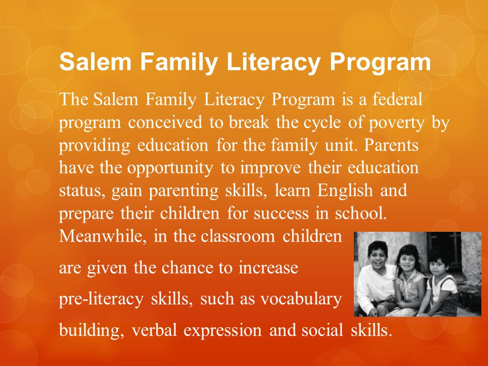 Salem Family Literacy Program The Salem Family Literacy Program is a federal program conceived to break the cycle of poverty by providing education for the family unit.