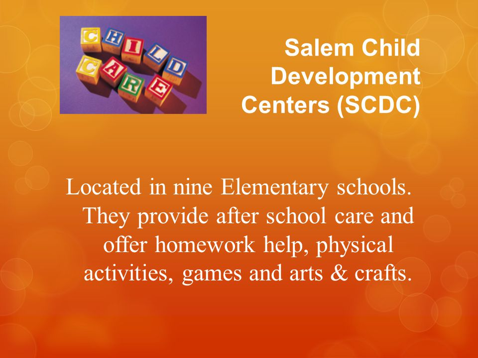 Salem Child Development Centers (SCDC) Located in nine Elementary schools. They provide after school care and offer homework help, physical activities