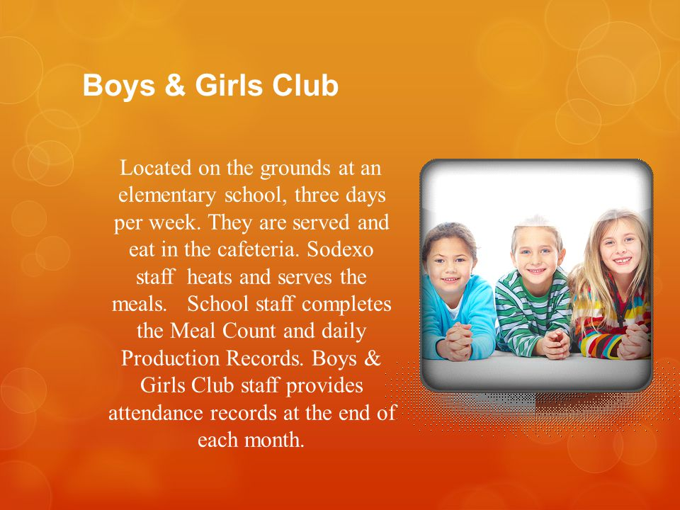 Boys & Girls Club Located on the grounds at an elementary school, three days per week. They are served and eat in the cafeteria. Sodexo staff heats an
