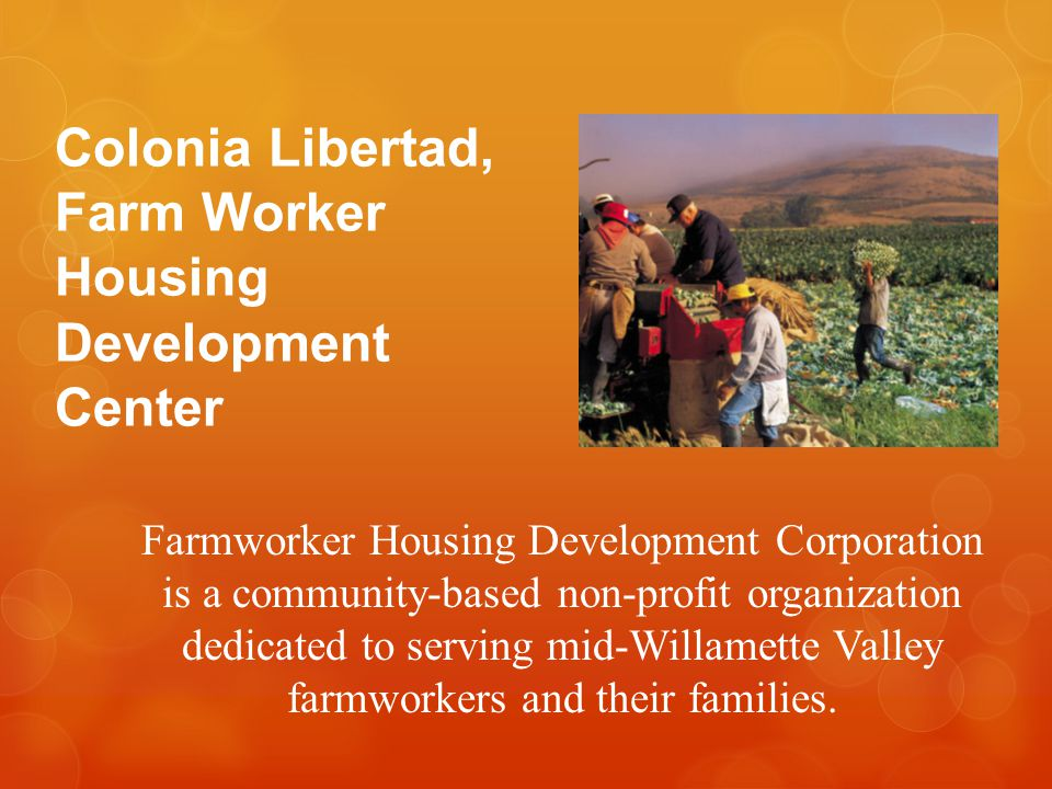 Colonia Libertad, Farm Worker Housing Development Center Farmworker Housing Development Corporation is a community-based non-profit organization dedicated to serving mid-Willamette Valley farmworkers and their families.