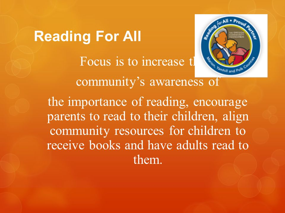 Reading For All Focus is to increase the community's awareness of the importance of reading, encourage parents to read to their children, align commun
