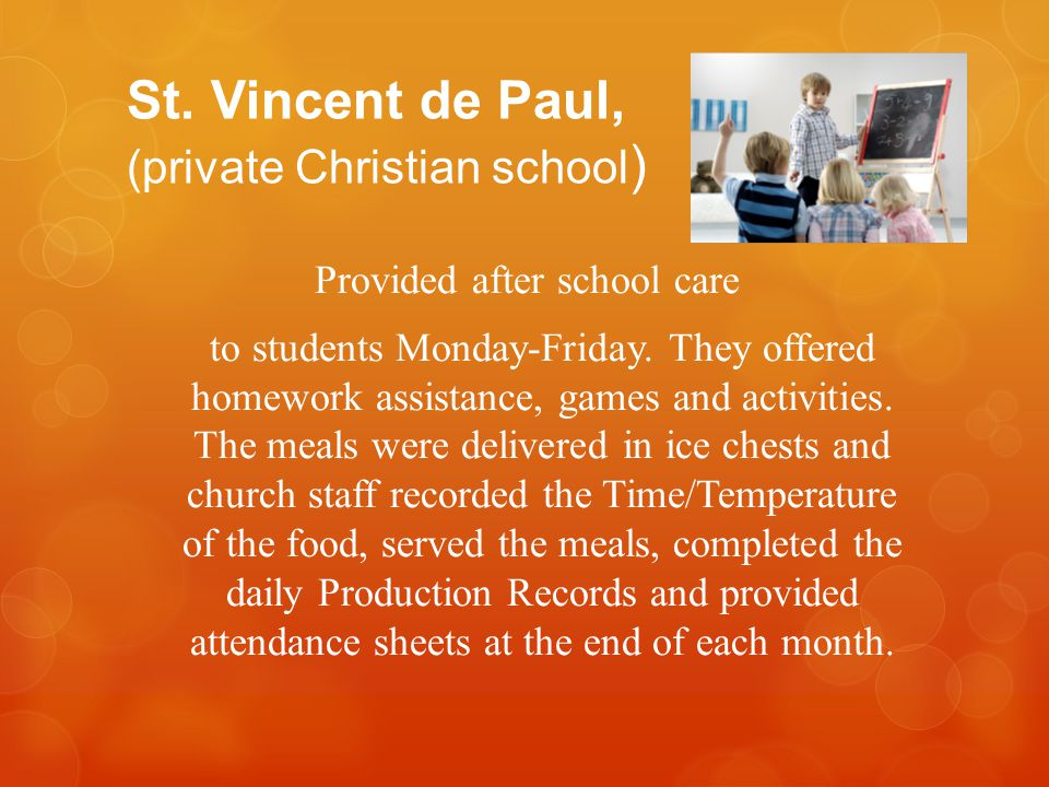 St. Vincent de Paul, (private Christian school ) Provided after school care to students Monday-Friday. They offered homework assistance, games and act