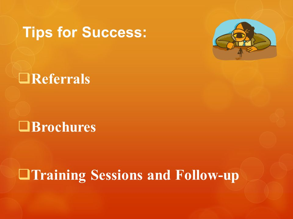 Tips for Success:  Referrals  Brochures  Training Sessions and Follow-up