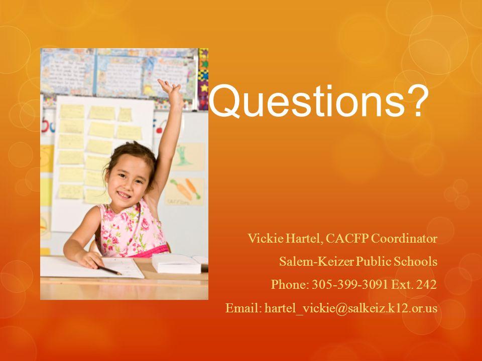 Questions? Vickie Hartel, CACFP Coordinator Salem-Keizer Public Schools Phone: 305-399-3091 Ext. 242 Email: hartel_vickie@salkeiz.k12.or.us