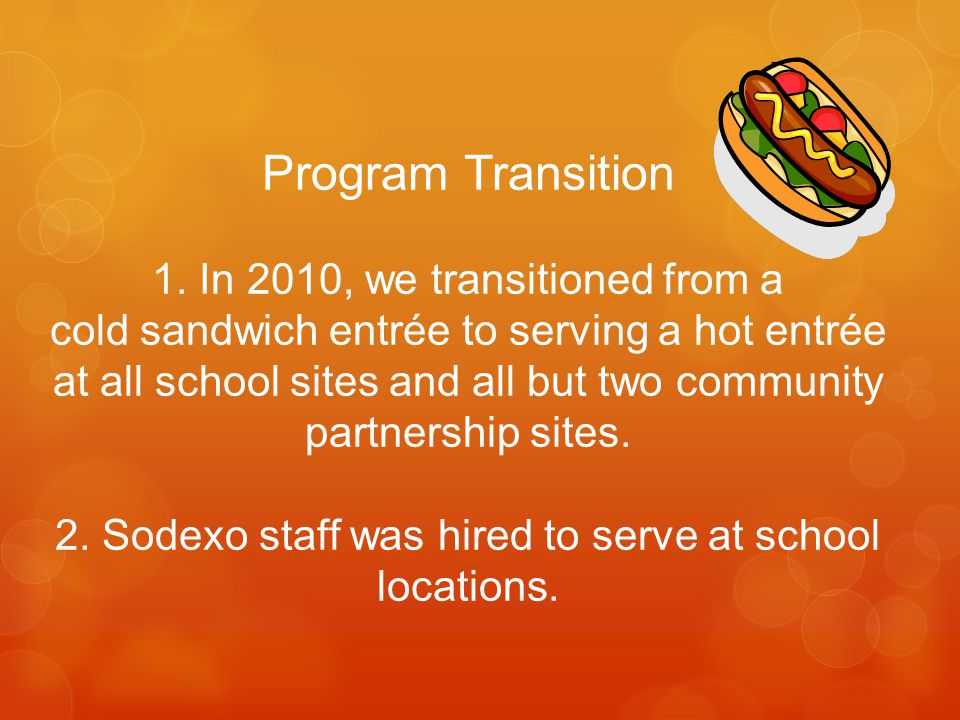 Program Transition 1. In 2010, we transitioned from a cold sandwich entrée to serving a hot entrée at all school sites and all but two community partn