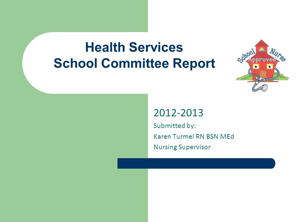2012-2013 Submitted by: Karen Turmel RN BSN MEd Nursing Supervisor Health Services School Committee Report