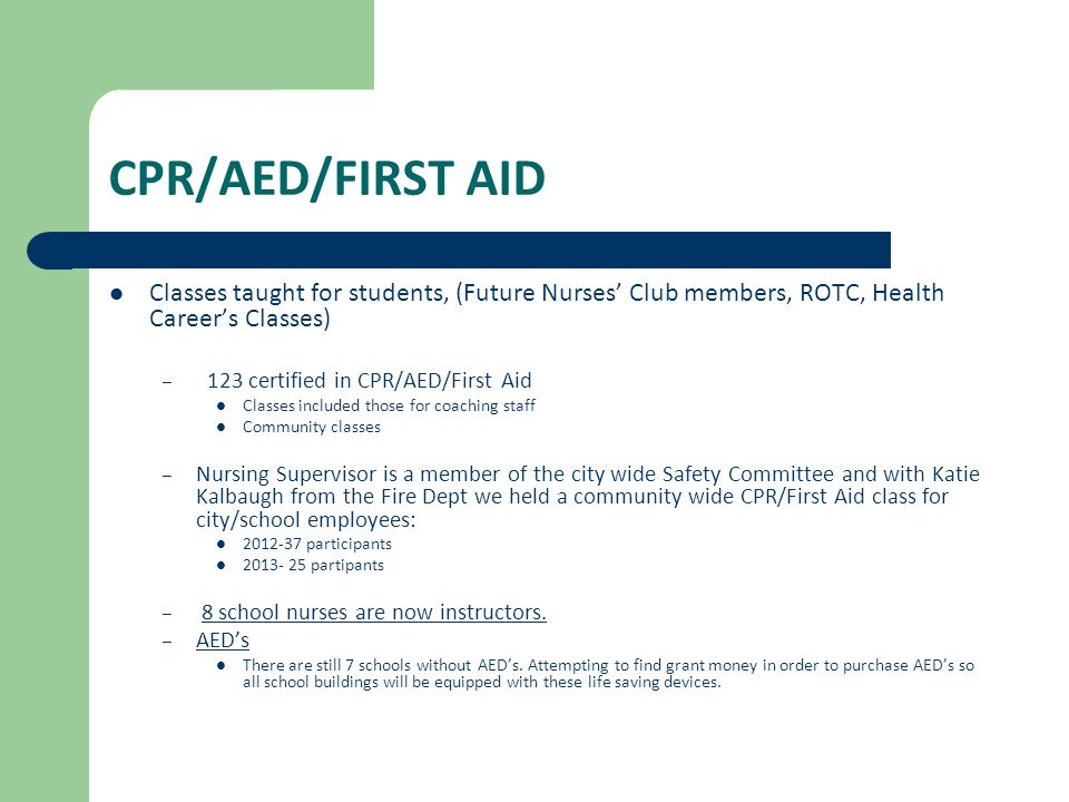 CPR/AED/FIRST AID Classes taught for students, (Future Nurses' Club members, ROTC, Health Career's Classes) – 123 certified in CPR/AED/First Aid Classes included those for coaching staff Community classes – Nursing Supervisor is a member of the city wide Safety Committee and with Katie Kalbaugh from the Fire Dept we held a community wide CPR/First Aid class for city/school employees: 2012-37 participants 2013- 25 partipants – 8 school nurses are now instructors.
