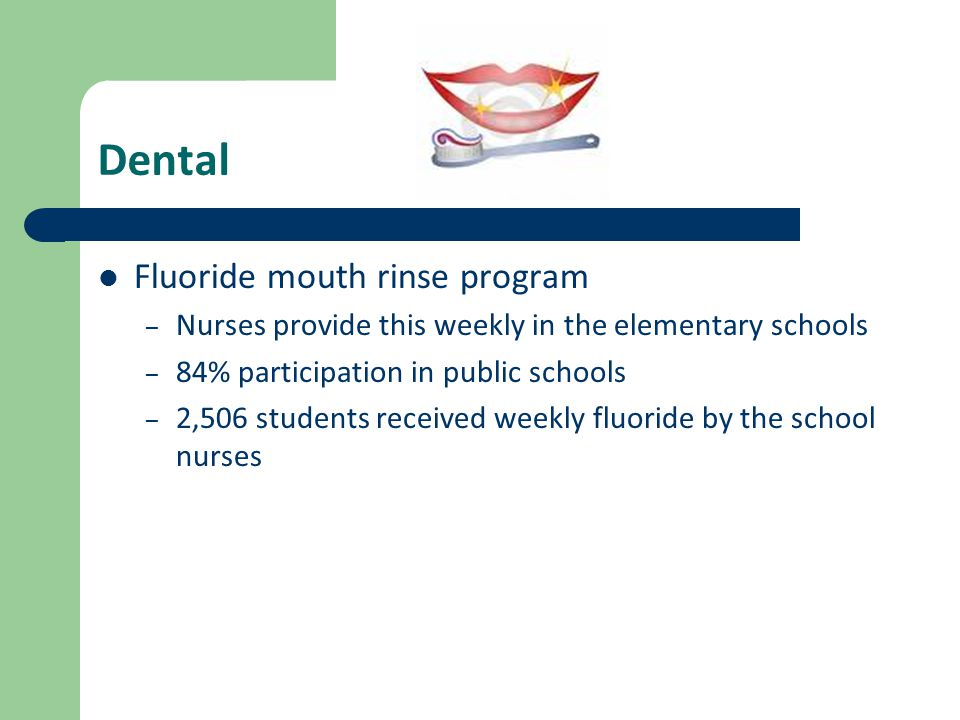 Dental Fluoride mouth rinse program – Nurses provide this weekly in the elementary schools – 84% participation in public schools – 2,506 students received weekly fluoride by the school nurses