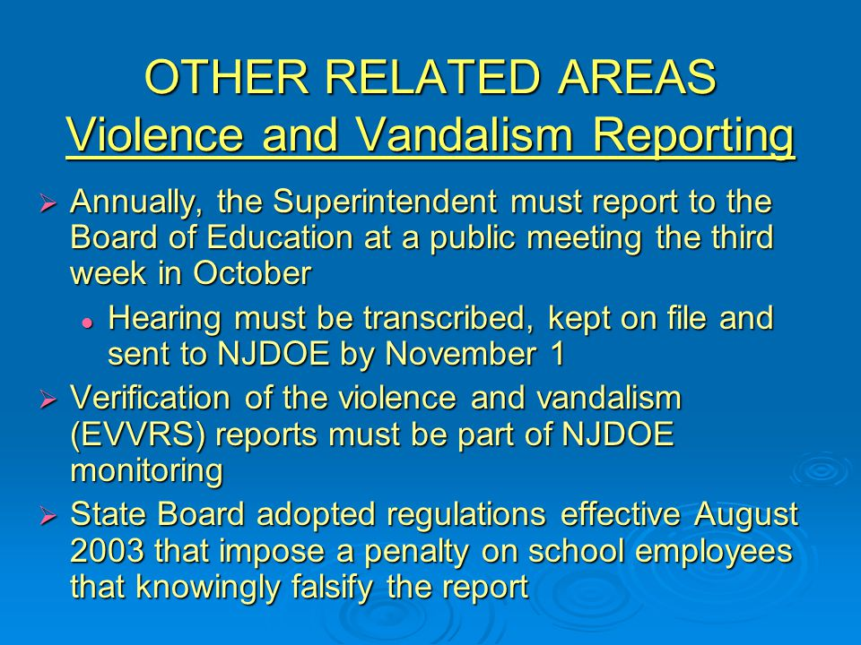 OTHER RELATED AREAS Violence and Vandalism Reporting  Annually, the Superintendent must report to the Board of Education at a public meeting the third week in October Hearing must be transcribed, kept on file and sent to NJDOE by November 1 Hearing must be transcribed, kept on file and sent to NJDOE by November 1  Verification of the violence and vandalism (EVVRS) reports must be part of NJDOE monitoring  State Board adopted regulations effective August 2003 that impose a penalty on school employees that knowingly falsify the report