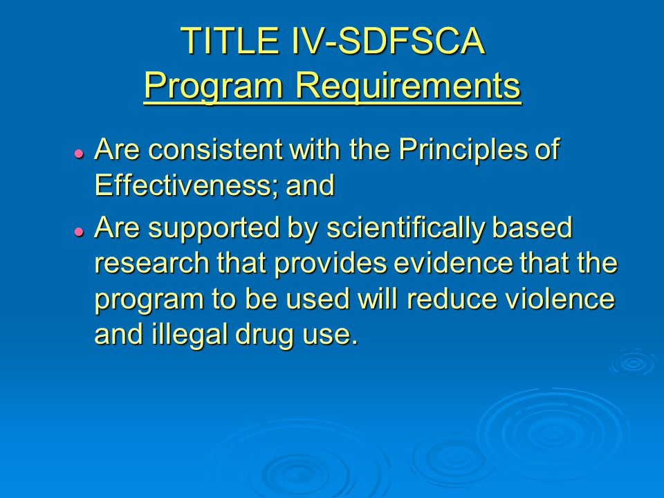 TITLE IV-SDFSCA Program Requirements Are consistent with the Principles of Effectiveness; and Are consistent with the Principles of Effectiveness; and Are supported by scientifically based research that provides evidence that the program to be used will reduce violence and illegal drug use.