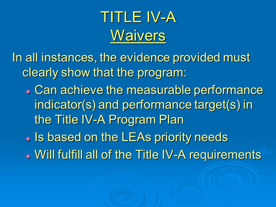 TITLE IV-A Waivers In all instances, the evidence provided must clearly show that the program: Can achieve the measurable performance indicator(s) and performance target(s) in the Title IV-A Program Plan Can achieve the measurable performance indicator(s) and performance target(s) in the Title IV-A Program Plan Is based on the LEAs priority needs Is based on the LEAs priority needs Will fulfill all of the Title IV-A requirements Will fulfill all of the Title IV-A requirements