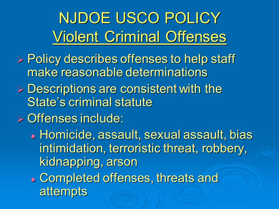 NJDOE USCO POLICY Violent Criminal Offenses  Policy describes offenses to help staff make reasonable determinations  Descriptions are consistent with the State's criminal statute  Offenses include: Homicide, assault, sexual assault, bias intimidation, terroristic threat, robbery, kidnapping, arson Homicide, assault, sexual assault, bias intimidation, terroristic threat, robbery, kidnapping, arson Completed offenses, threats and attempts Completed offenses, threats and attempts
