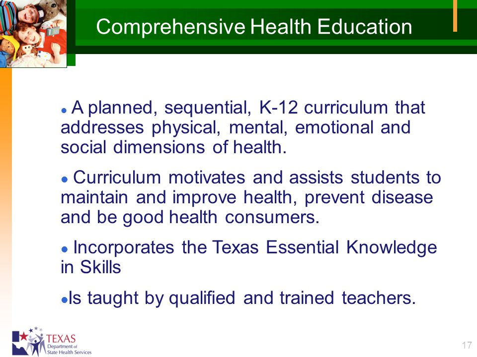 17 Comprehensive Health Education l A planned, sequential, K-12 curriculum that addresses physical, mental, emotional and social dimensions of health.