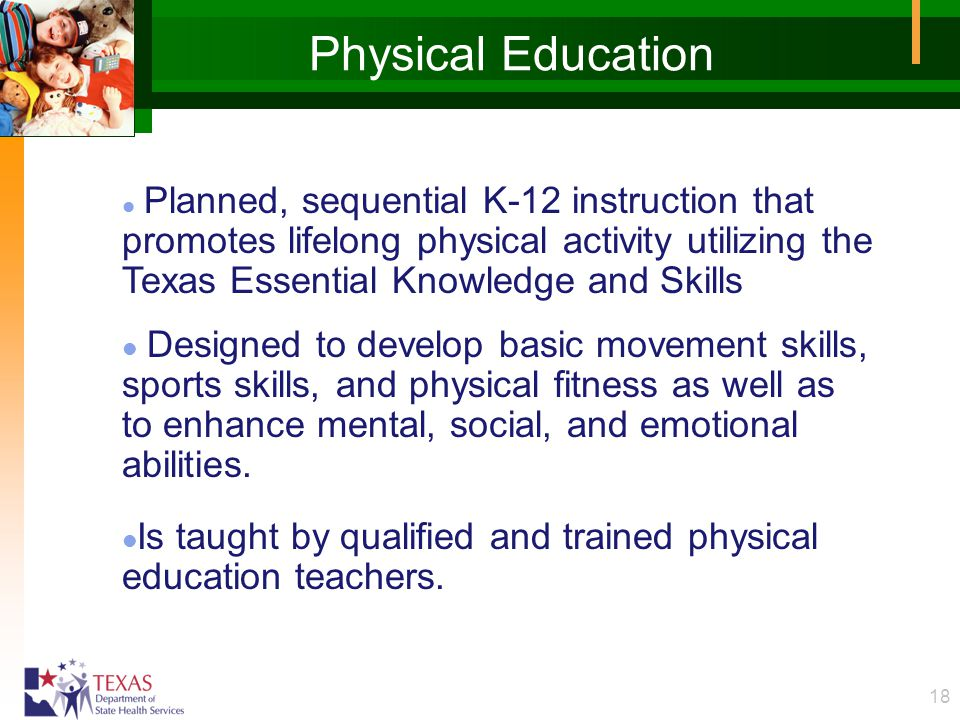 18 Physical Education l Planned, sequential K-12 instruction that promotes lifelong physical activity utilizing the Texas Essential Knowledge and Skil