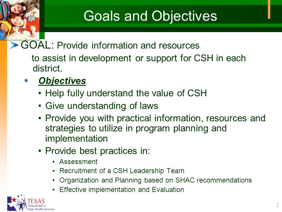 2 Goals and Objectives GOAL: Provide information and resources to assist in development or support for CSH in each district.  Objectives Help fully u