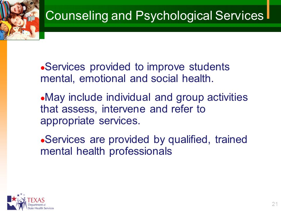 21 Counseling and Psychological Services l Services provided to improve students mental, emotional and social health. l May include individual and gro