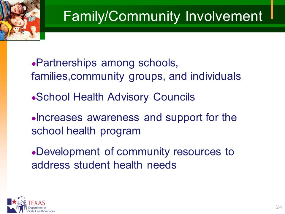 24 Family/Community Involvement l Partnerships among schools, families,community groups, and individuals l School Health Advisory Councils l Increases awareness and support for the school health program l Development of community resources to address student health needs