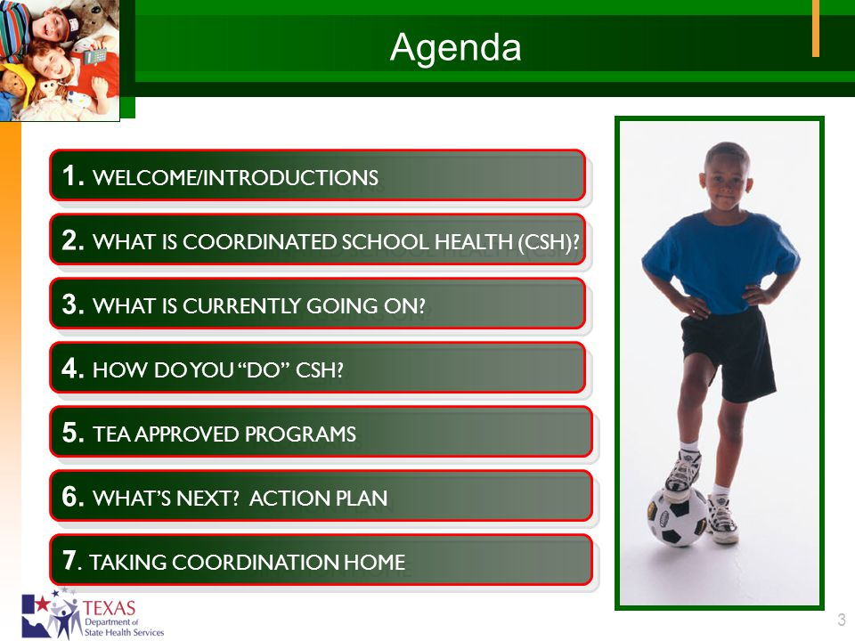 "3 Agenda 1. WELCOME/INTRODUCTIONS 2. WHAT IS COORDINATED SCHOOL HEALTH (CSH)? 3. WHAT IS CURRENTLY GOING ON? 4. HOW DO YOU ""DO"" CSH? 5. TEA APPROVED P"