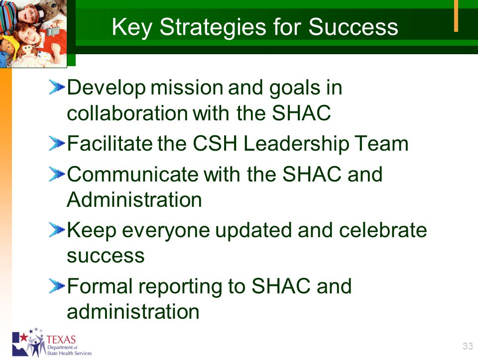 33 Key Strategies for Success Develop mission and goals in collaboration with the SHAC Facilitate the CSH Leadership Team Communicate with the SHAC and Administration Keep everyone updated and celebrate success Formal reporting to SHAC and administration