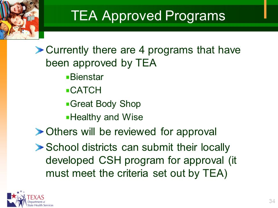 34 TEA Approved Programs Currently there are 4 programs that have been approved by TEA Bienstar CATCH Great Body Shop Healthy and Wise Others will be reviewed for approval School districts can submit their locally developed CSH program for approval (it must meet the criteria set out by TEA)