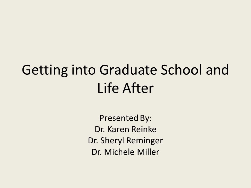 Getting into Graduate School and Life After Presented By: Dr.