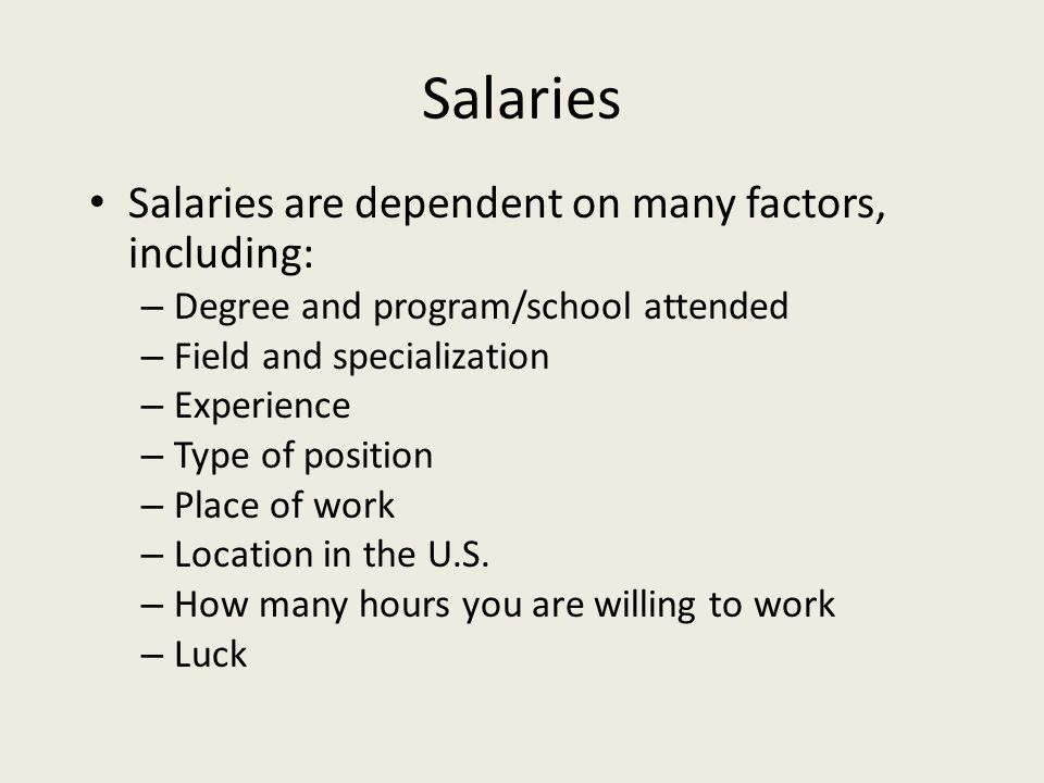 Salaries Salaries are dependent on many factors, including: – Degree and program/school attended – Field and specialization – Experience – Type of position – Place of work – Location in the U.S.