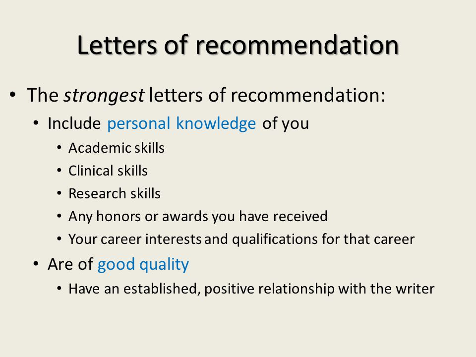 Letters of recommendation The strongest letters of recommendation: Include personal knowledge of you Academic skills Clinical skills Research skills Any honors or awards you have received Your career interests and qualifications for that career Are of good quality Have an established, positive relationship with the writer