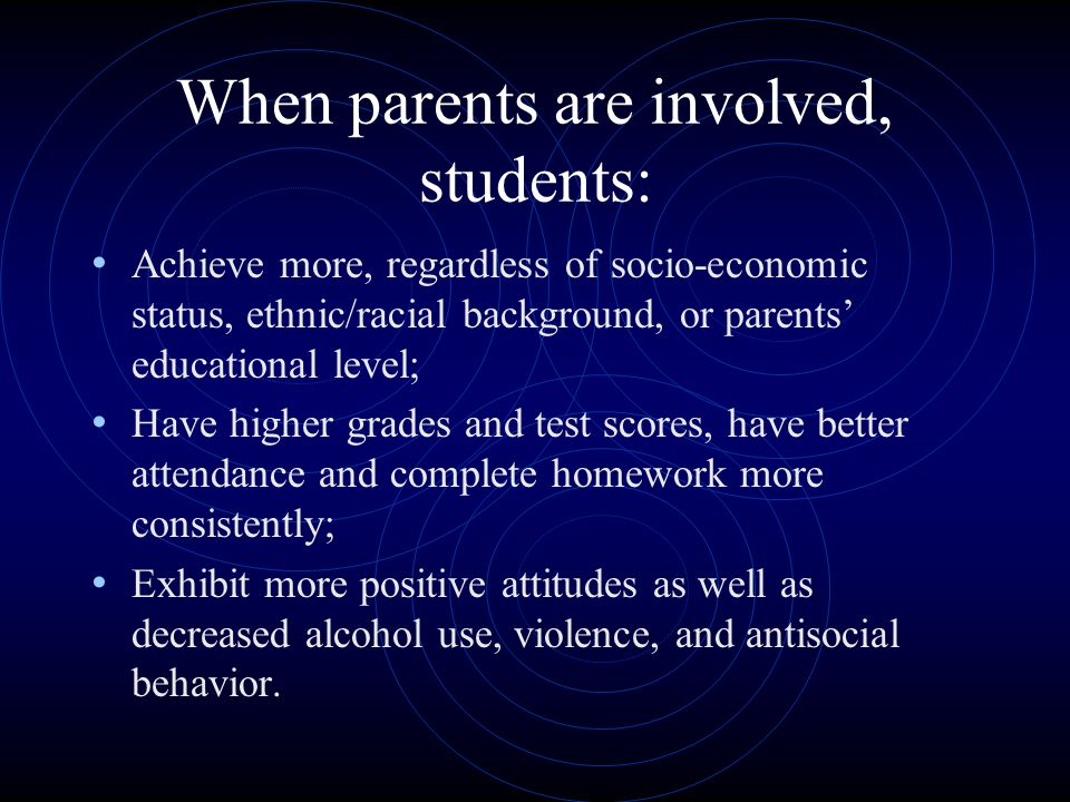 When parents are involved, students: Achieve more, regardless of socio-economic status, ethnic/racial background, or parents' educational level; Have higher grades and test scores, have better attendance and complete homework more consistently; Exhibit more positive attitudes as well as decreased alcohol use, violence, and antisocial behavior.