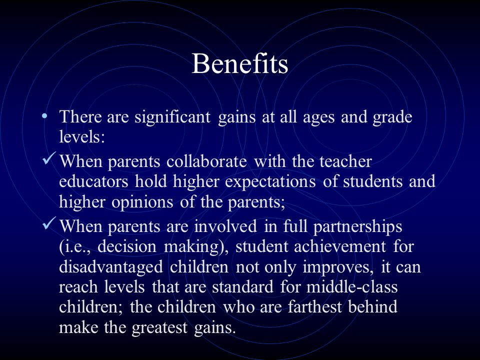Benefits There are significant gains at all ages and grade levels: When parents collaborate with the teacher educators hold higher expectations of students and higher opinions of the parents; When parents are involved in full partnerships (i.e., decision making), student achievement for disadvantaged children not only improves, it can reach levels that are standard for middle-class children; the children who are farthest behind make the greatest gains.