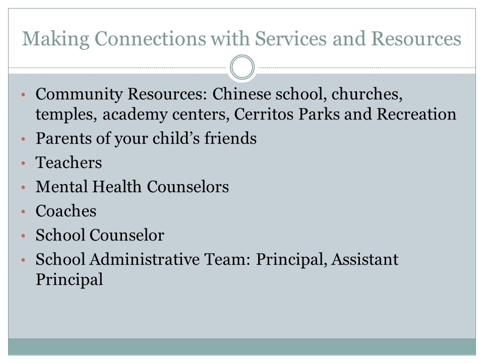 Making Connections with Services and Resources Community Resources: Chinese school, churches, temples, academy centers, Cerritos Parks and Recreation Parents of your child's friends Teachers Mental Health Counselors Coaches School Counselor School Administrative Team: Principal, Assistant Principal