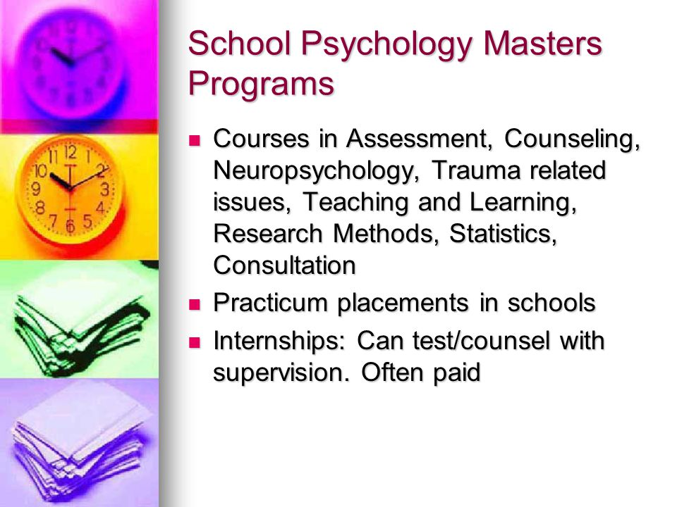 School Psychology Masters Programs Courses in Assessment, Counseling, Neuropsychology, Trauma related issues, Teaching and Learning, Research Methods,
