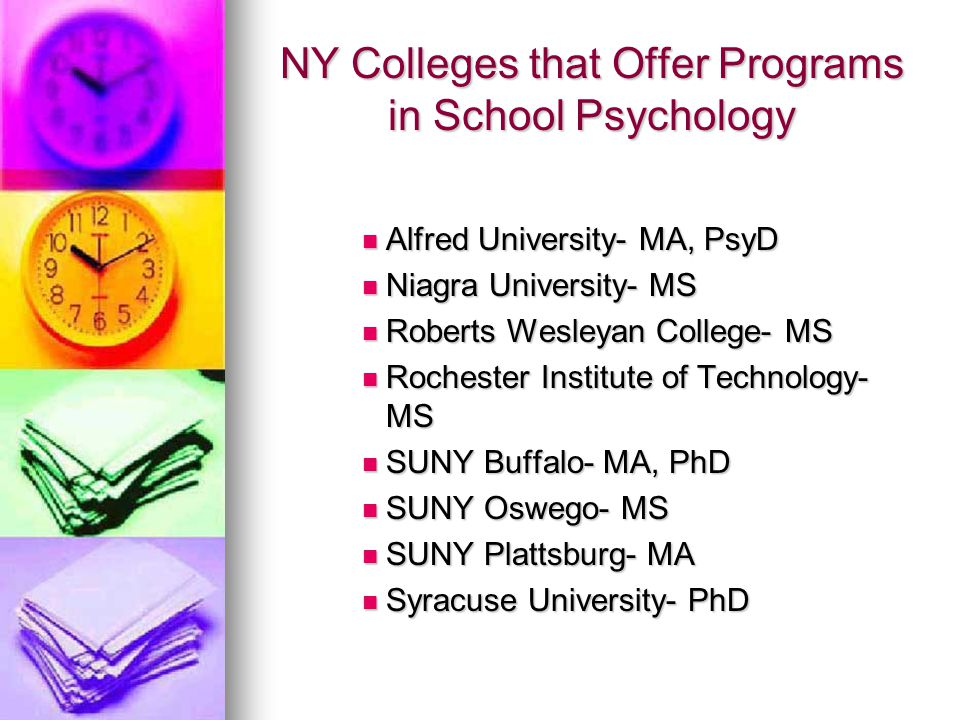 NY Colleges that Offer Programs in School Psychology Alfred University- MA, PsyD Alfred University- MA, PsyD Niagra University- MS Niagra University- MS Roberts Wesleyan College- MS Roberts Wesleyan College- MS Rochester Institute of Technology- MS Rochester Institute of Technology- MS SUNY Buffalo- MA, PhD SUNY Buffalo- MA, PhD SUNY Oswego- MS SUNY Oswego- MS SUNY Plattsburg- MA SUNY Plattsburg- MA Syracuse University- PhD Syracuse University- PhD