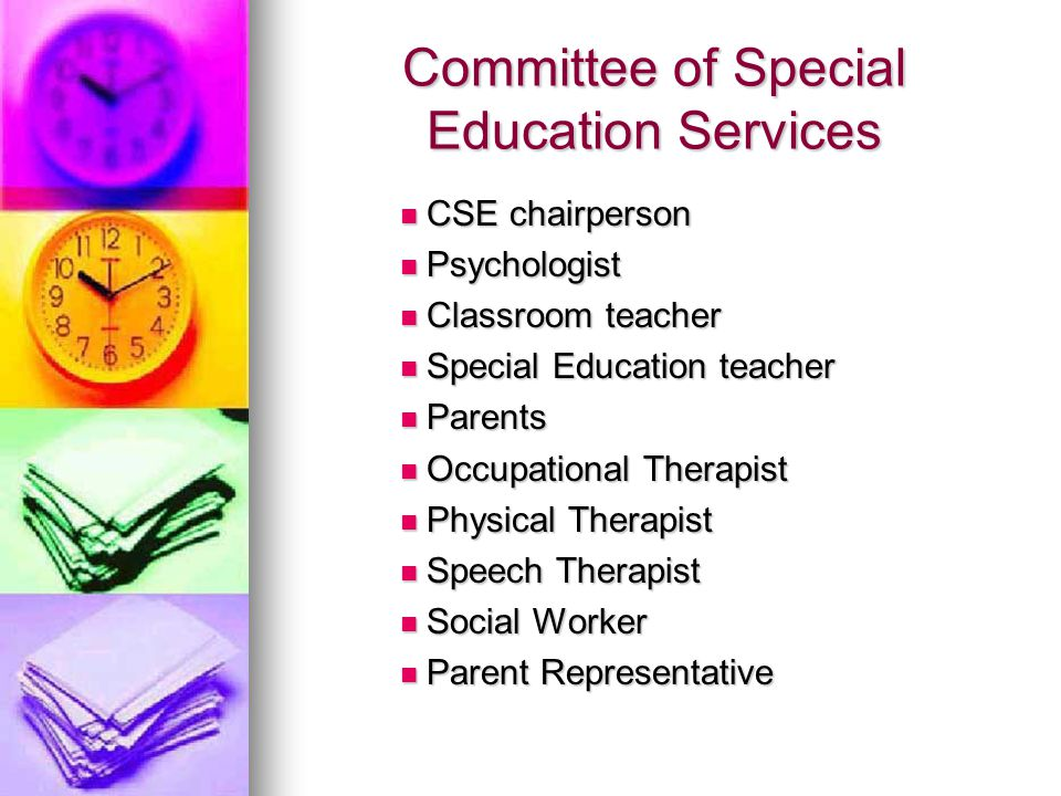 Committee of Special Education Services CSE chairperson CSE chairperson Psychologist Psychologist Classroom teacher Classroom teacher Special Education teacher Special Education teacher Parents Parents Occupational Therapist Occupational Therapist Physical Therapist Physical Therapist Speech Therapist Speech Therapist Social Worker Social Worker Parent Representative Parent Representative