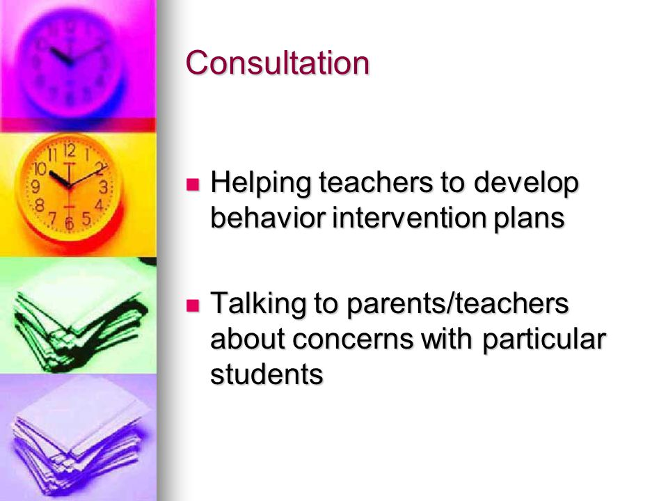Consultation Helping teachers to develop behavior intervention plans Helping teachers to develop behavior intervention plans Talking to parents/teachers about concerns with particular students Talking to parents/teachers about concerns with particular students