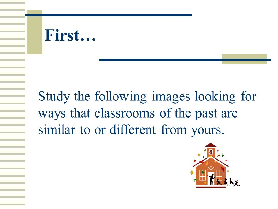 First… Study the following images looking for ways that classrooms of the past are similar to or different from yours.