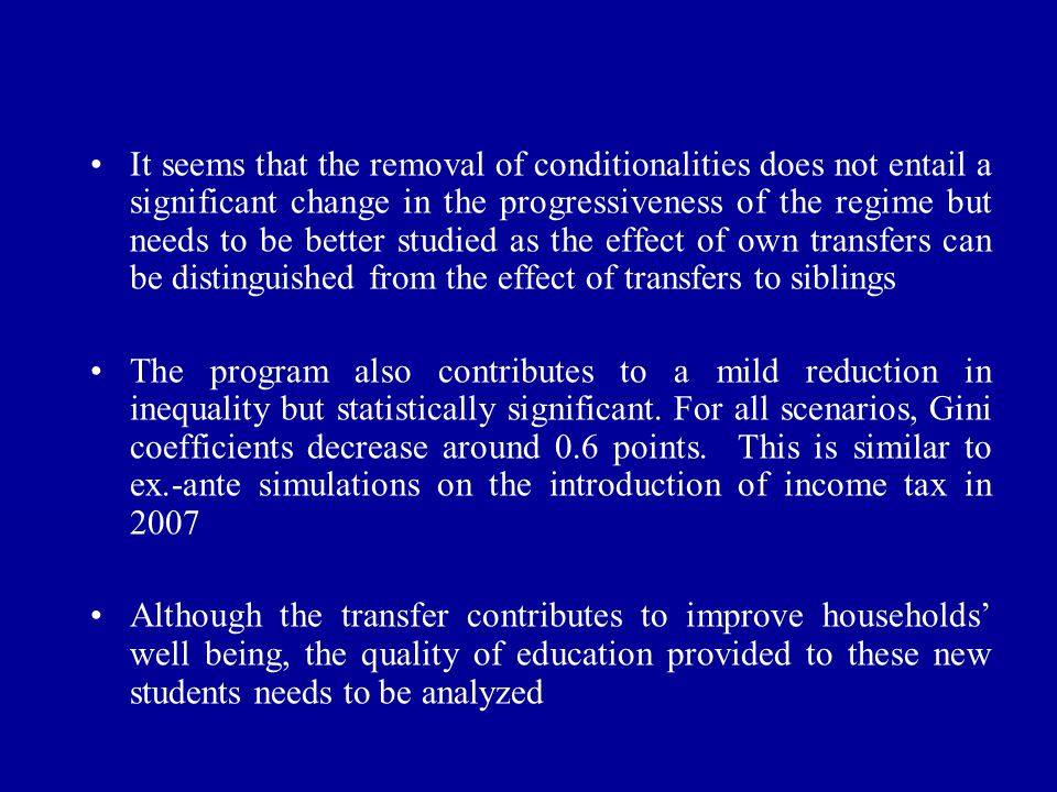 It seems that the removal of conditionalities does not entail a significant change in the progressiveness of the regime but needs to be better studied as the effect of own transfers can be distinguished from the effect of transfers to siblings The program also contributes to a mild reduction in inequality but statistically significant.