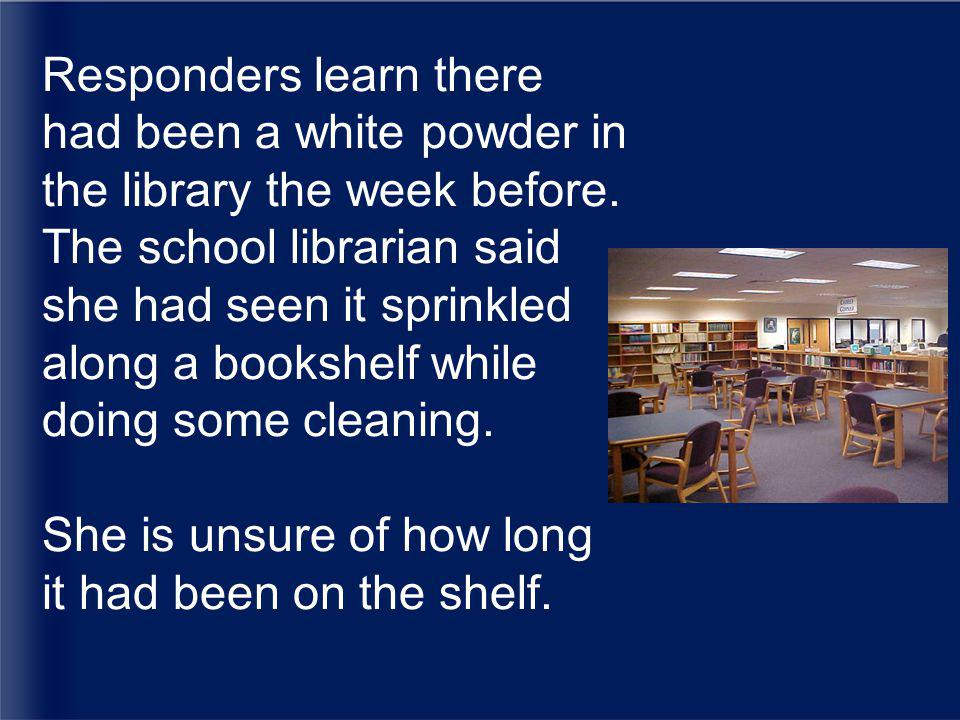 Responders learn there had been a white powder in the library the week before.