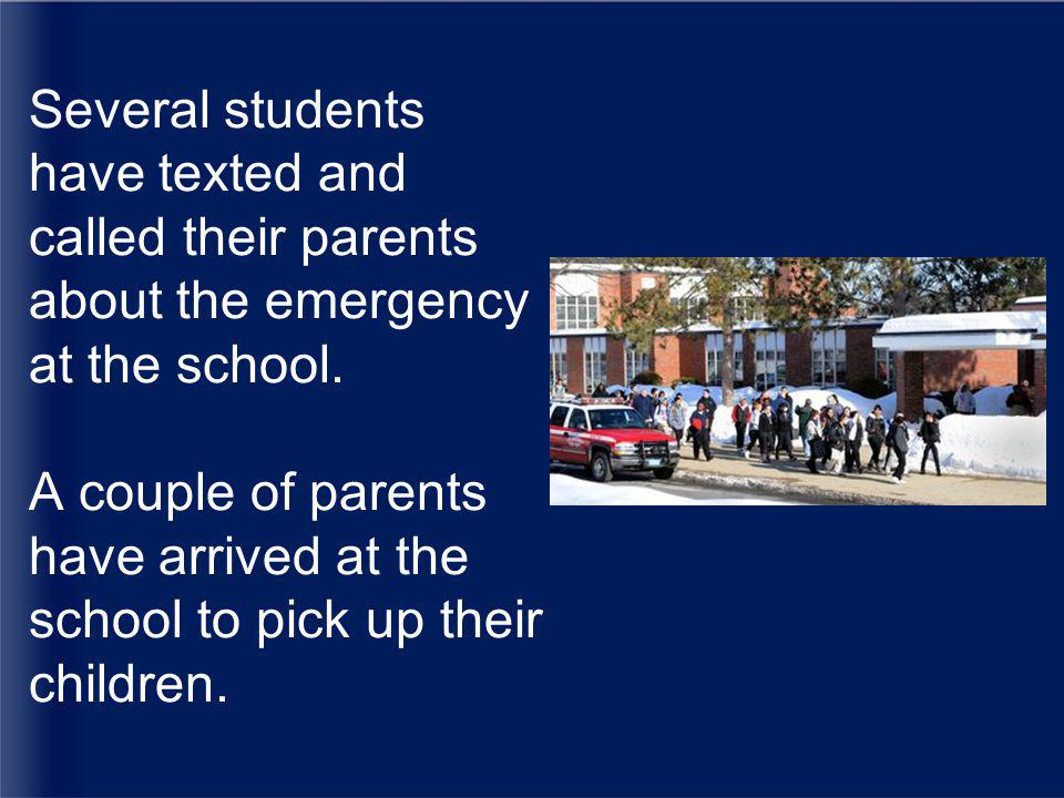 Several students have texted and called their parents about the emergency at the school.