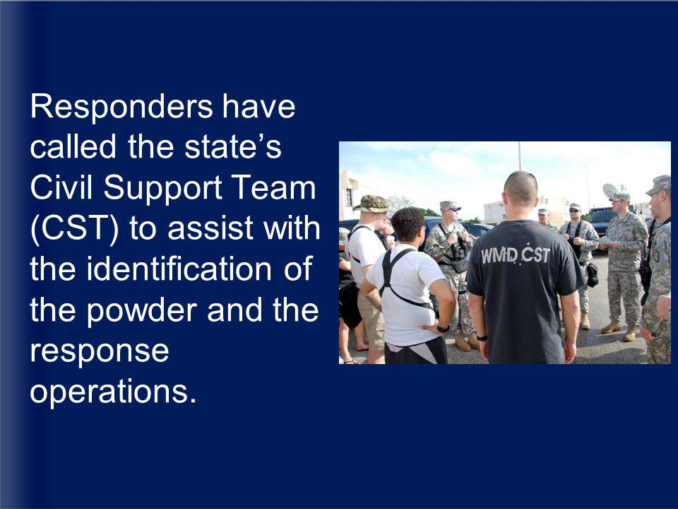 Responders have called the state's Civil Support Team (CST) to assist with the identification of the powder and the response operations.