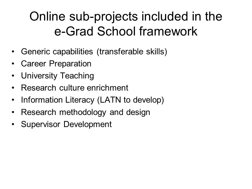 Online sub-projects included in the e-Grad School framework Generic capabilities (transferable skills) Career Preparation University Teaching Research culture enrichment Information Literacy (LATN to develop) Research methodology and design Supervisor Development