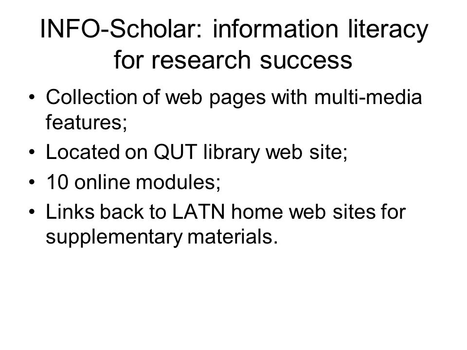 INFO-Scholar: information literacy for research success Collection of web pages with multi-media features; Located on QUT library web site; 10 online modules; Links back to LATN home web sites for supplementary materials.