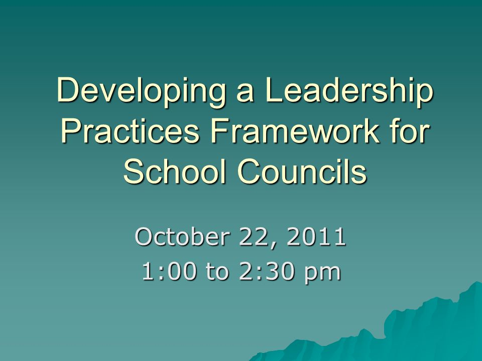 Developing a Leadership Practices Framework for School Councils October 22, 2011 1:00 to 2:30 pm