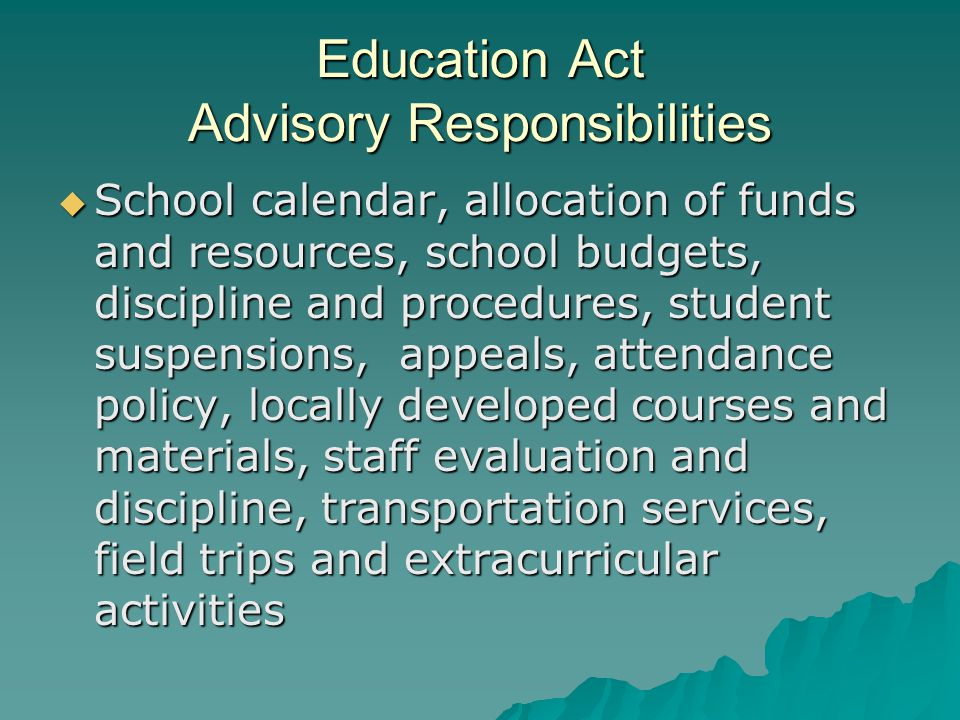 Education Act Advisory Responsibilities  School calendar, allocation of funds and resources, school budgets, discipline and procedures, student suspensions, appeals, attendance policy, locally developed courses and materials, staff evaluation and discipline, transportation services, field trips and extracurricular activities