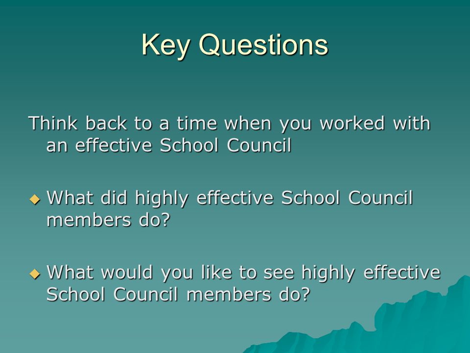 Key Questions Think back to a time when you worked with an effective School Council  What did highly effective School Council members do.